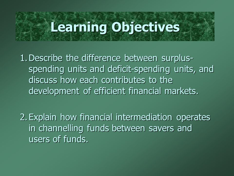 Learning Objectives 1.Describe the difference between surplus- spending units and deficit-spending units, and discuss how each contributes to the development of efficient financial markets.