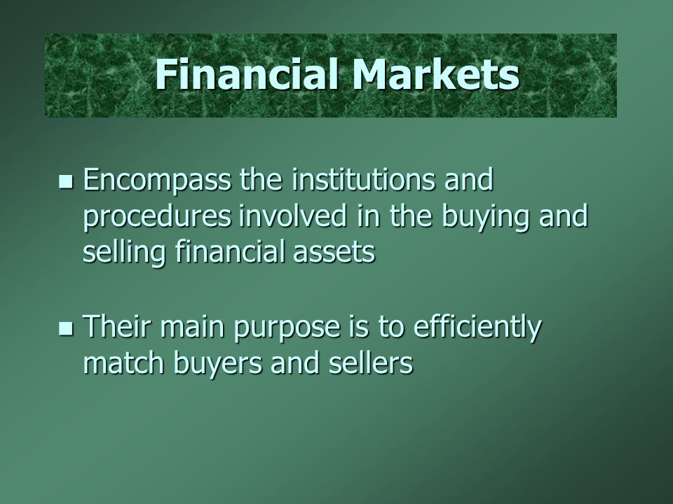 Financial Markets n Encompass the institutions and procedures involved in the buying and selling financial assets n Their main purpose is to efficiently match buyers and sellers