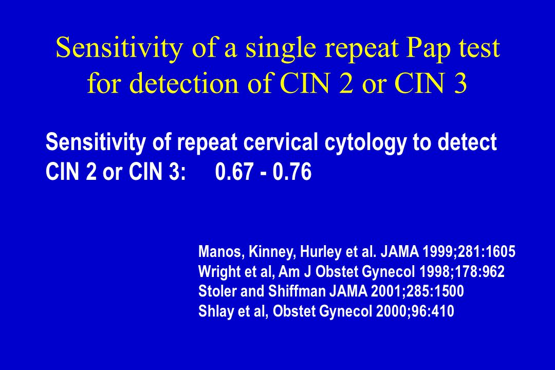 Sensitivity of a single repeat Pap test for detection of CIN 2 or CIN 3 Sensitivity of repeat cervical cytology to detect CIN 2 or CIN 3: 0.67 - 0.76