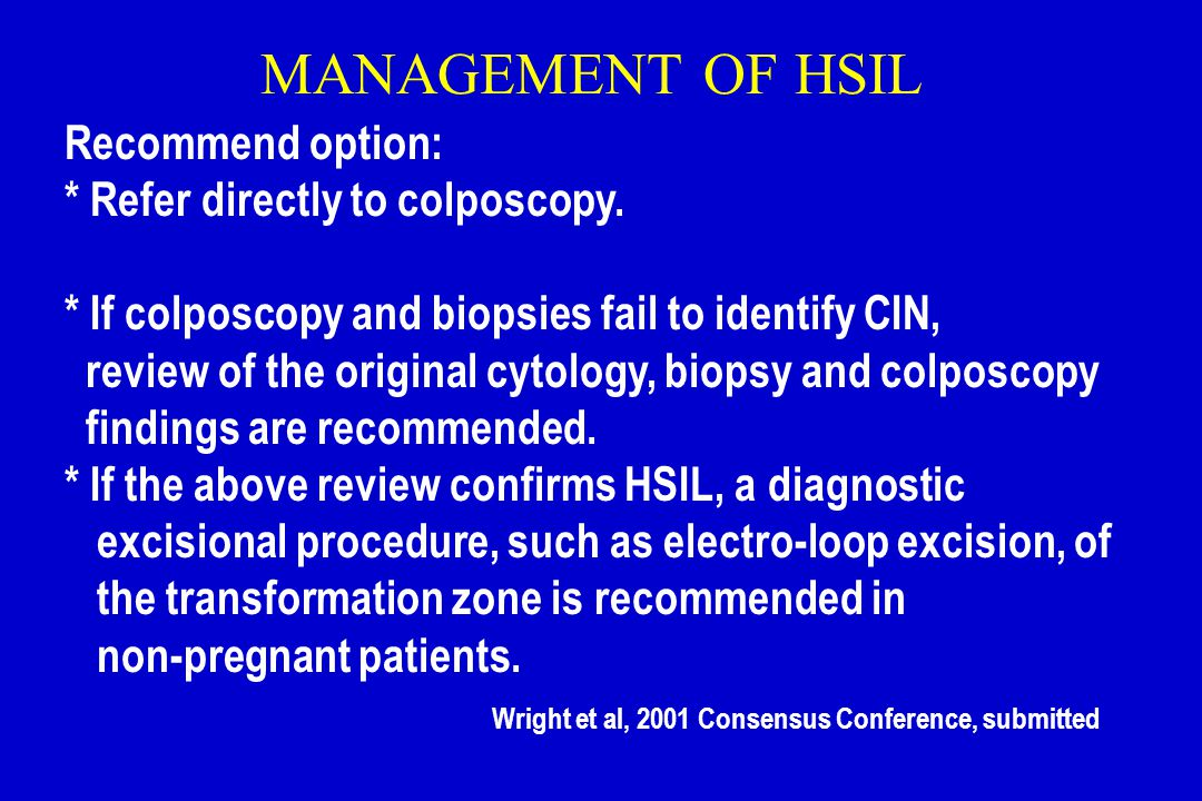 MANAGEMENT OF HSIL Recommend option: * Refer directly to colposcopy. * If colposcopy and biopsies fail to identify CIN, review of the original cytolog