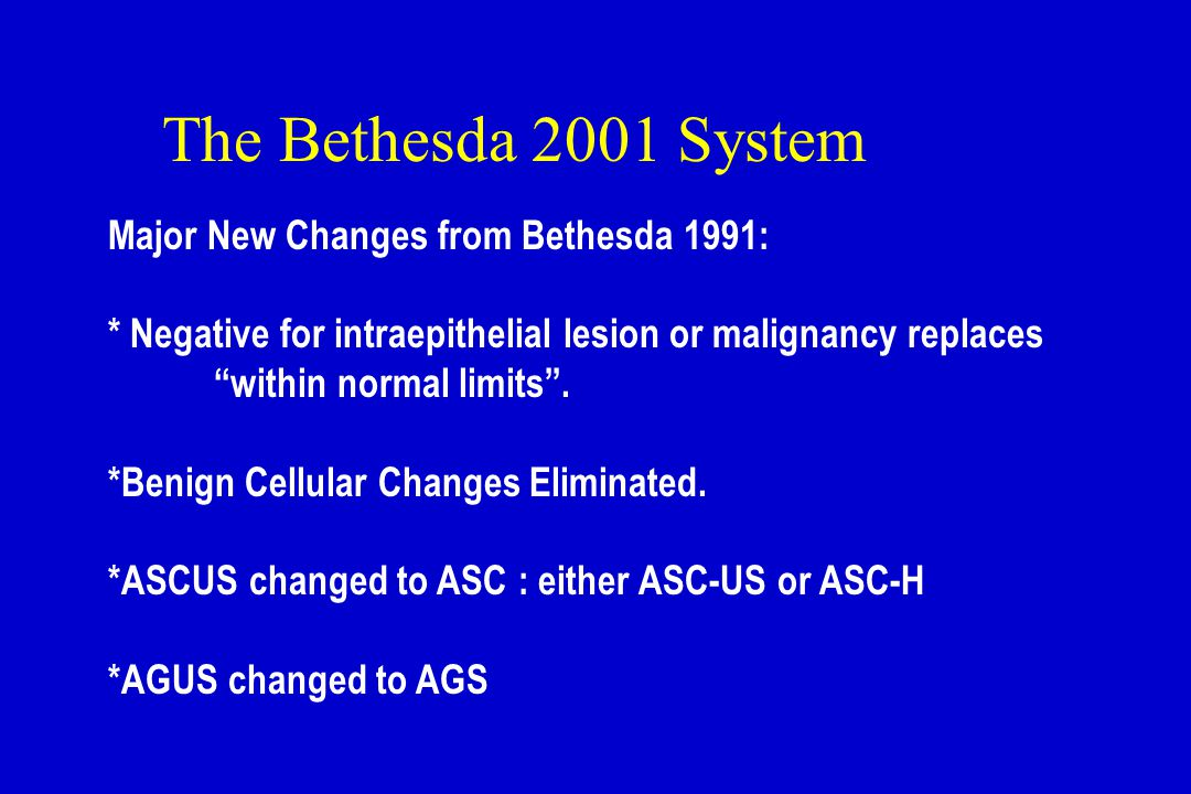 "The Bethesda 2001 System Major New Changes from Bethesda 1991: * Negative for intraepithelial lesion or malignancy replaces ""within normal limits"". *B"