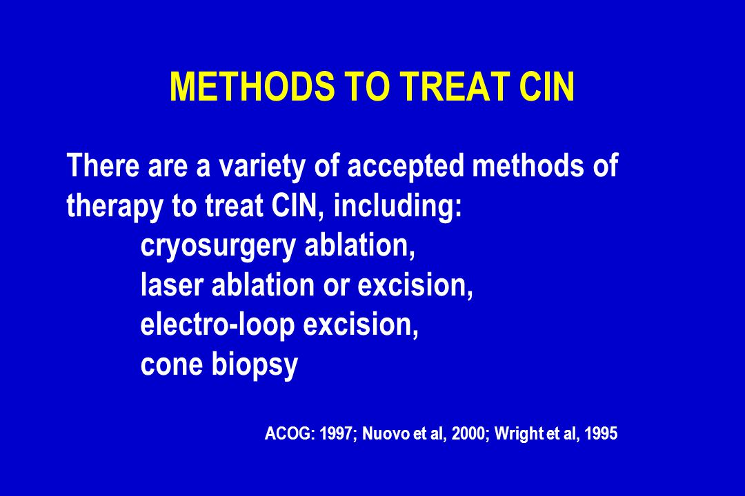 METHODS TO TREAT CIN There are a variety of accepted methods of therapy to treat CIN, including: cryosurgery ablation, laser ablation or excision, ele