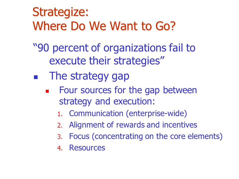 """Strategize: Where Do We Want to Go? """"90 percent of organizations fail to execute their strategies"""" The strategy gap Four sources for the gap between s"""
