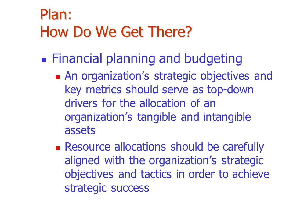 Plan: How Do We Get There? Financial planning and budgeting An organization's strategic objectives and key metrics should serve as top-down drivers fo