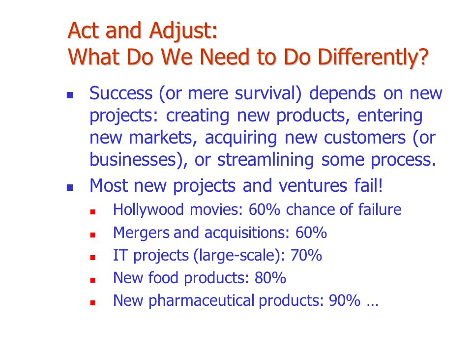 Act and Adjust: What Do We Need to Do Differently? Success (or mere survival) depends on new projects: creating new products, entering new markets, ac