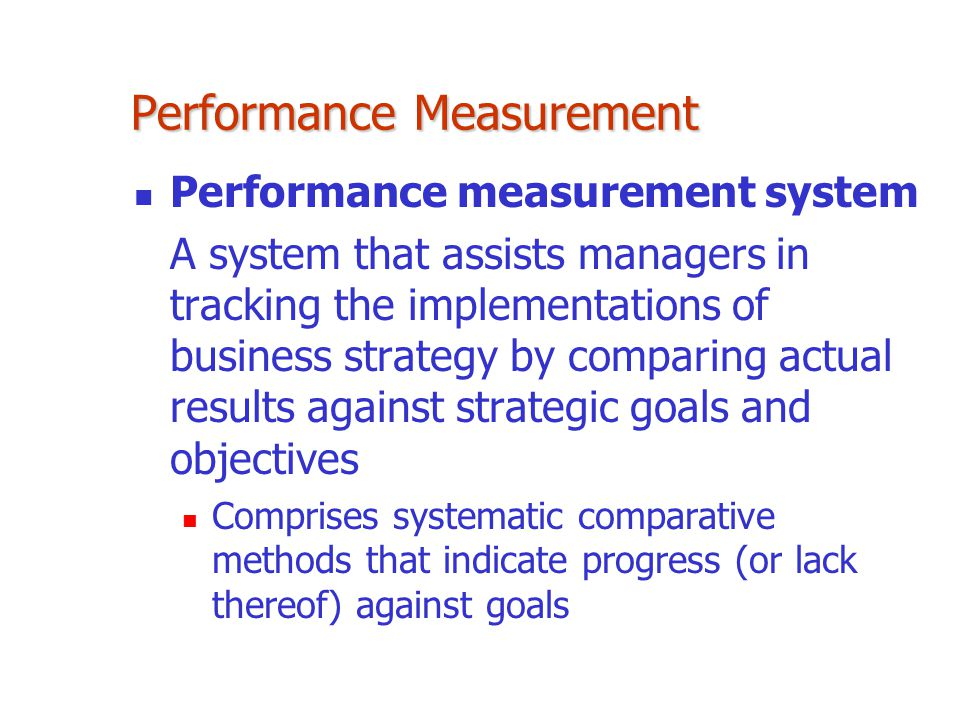 Performance measurement system A system that assists managers in tracking the implementations of business strategy by comparing actual results against
