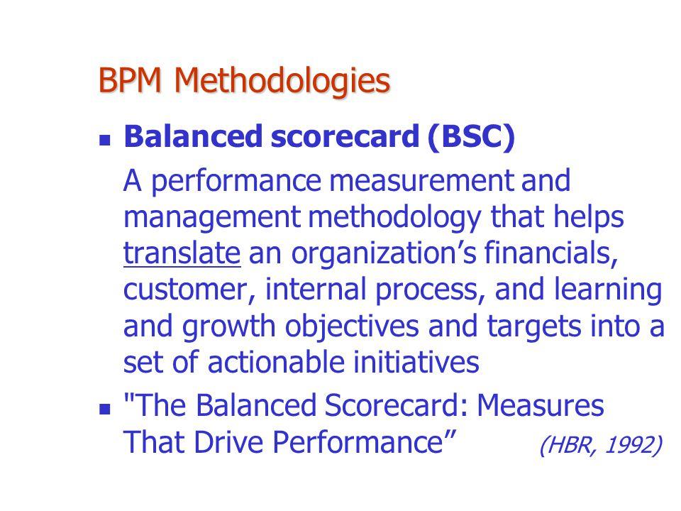 BPM Methodologies Balanced scorecard (BSC) A performance measurement and management methodology that helps translate an organization's financials, cus