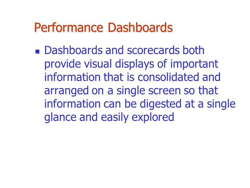Performance Dashboards Dashboards and scorecards both provide visual displays of important information that is consolidated and arranged on a single s