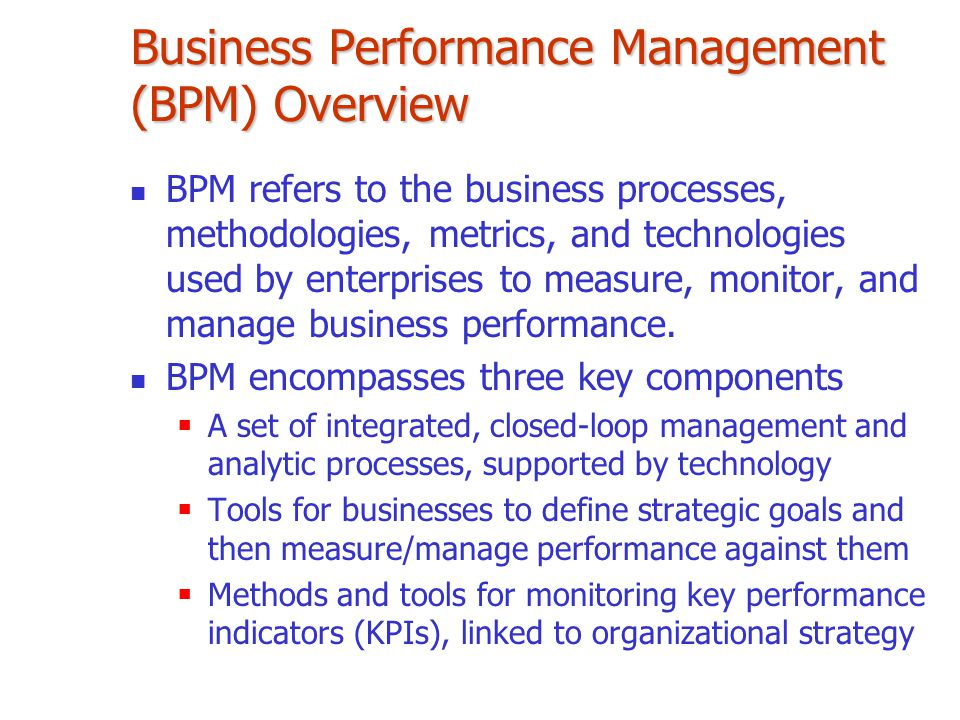 Business Performance Management (BPM) Overview BPM refers to the business processes, methodologies, metrics, and technologies used by enterprises to m
