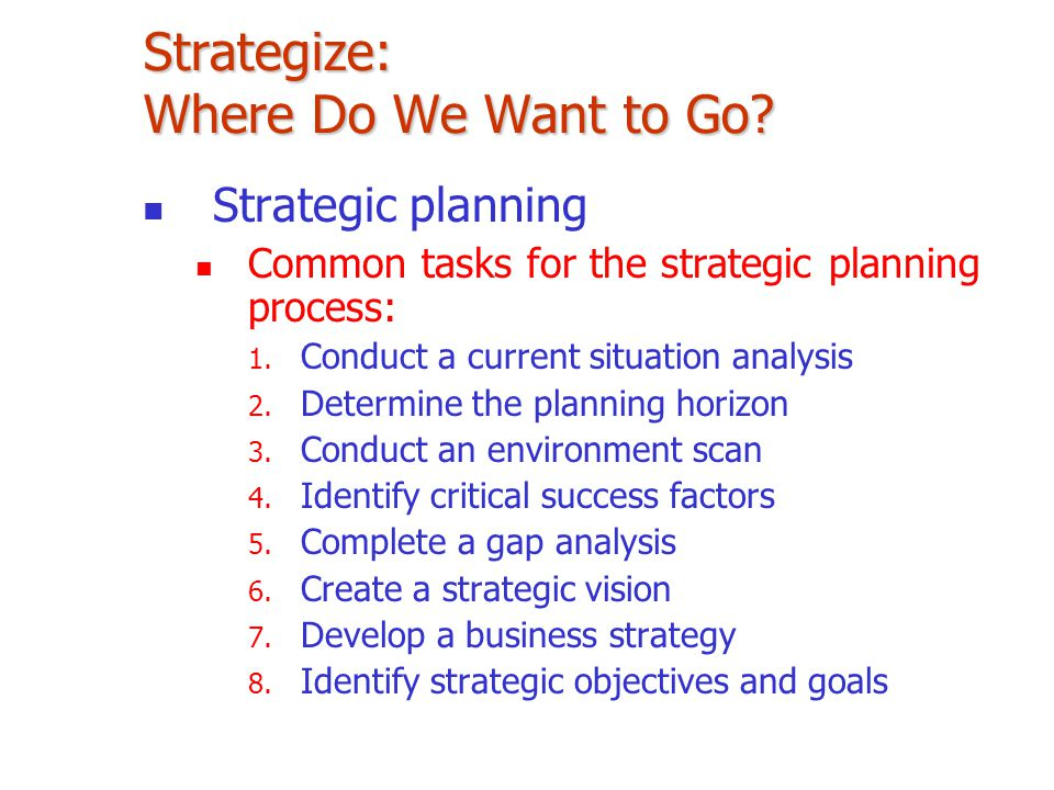 Strategize: Where Do We Want to Go? Strategic planning Common tasks for the strategic planning process: 1. Conduct a current situation analysis 2. Det