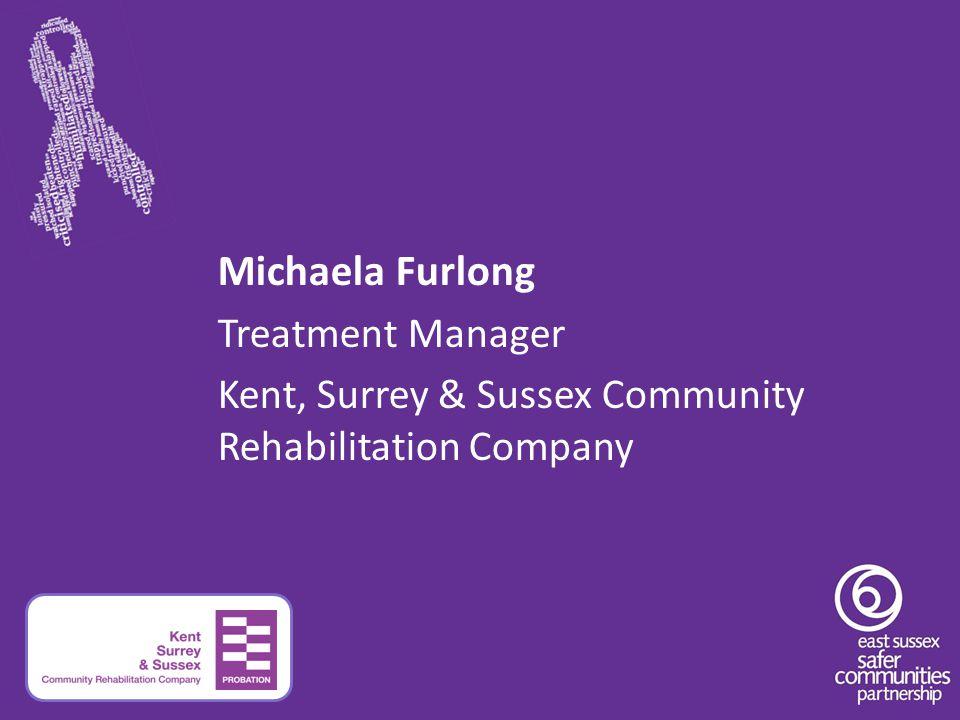 Michaela Furlong Treatment Manager Kent, Surrey & Sussex Community Rehabilitation Company