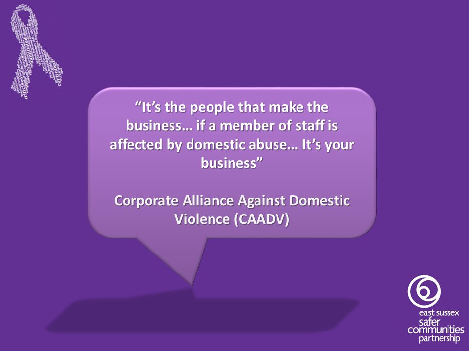"""""""It's the people that make the business… if a member of staff is affected by domestic abuse… It's your business"""" Corporate Alliance Against Domestic V"""