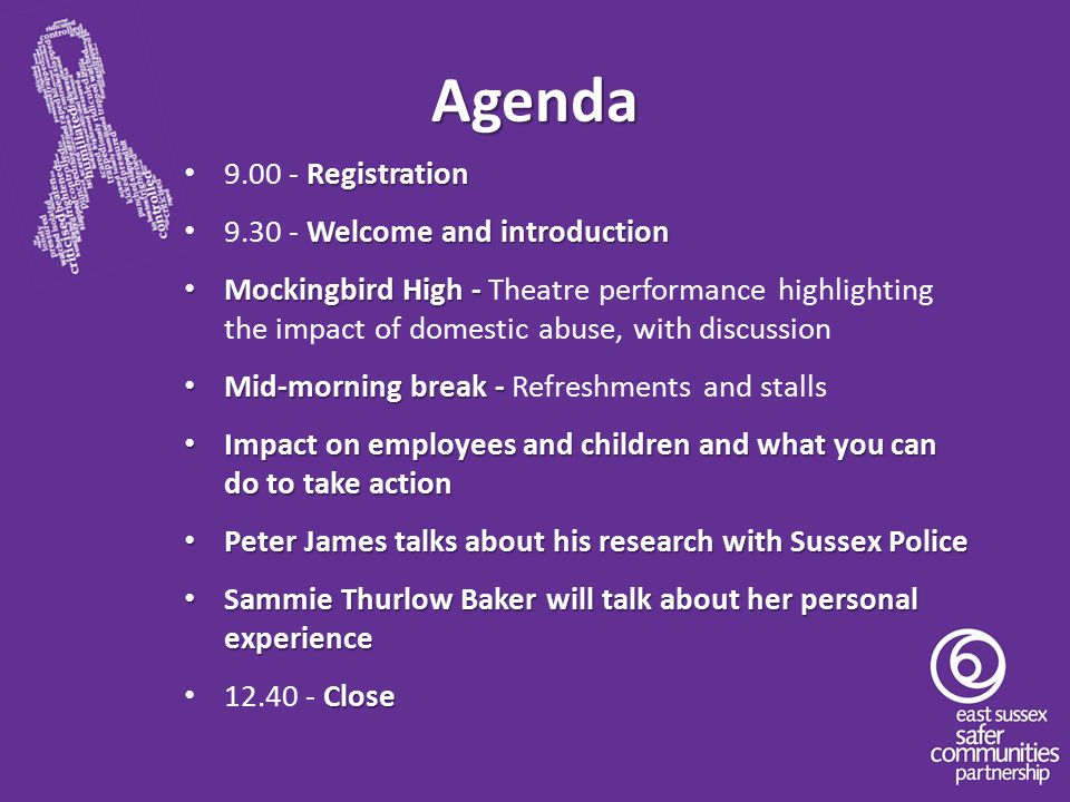 Agenda Registration 9.00 - Registration Welcome and introduction 9.30 - Welcome and introduction Mockingbird High - Mockingbird High - Theatre performance highlighting the impact of domestic abuse, with discussion Mid-morning break - Mid-morning break - Refreshments and stalls Impact on employees and children and what you can do to take action Impact on employees and children and what you can do to take action Peter James talks about his research with Sussex Police Peter James talks about his research with Sussex Police Sammie Thurlow Baker will talk about her personal experience Sammie Thurlow Baker will talk about her personal experience Close 12.40 - Close
