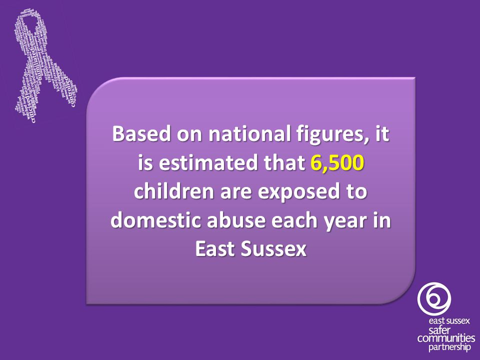 Based on national figures, it is estimated that 6,500 children are exposed to domestic abuse each year in East Sussex Based on national figures, it is estimated that 6,500 children are exposed to domestic abuse each year in East Sussex