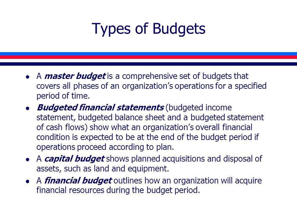 Types of Budgets l A master budget is a comprehensive set of budgets that covers all phases of an organization's operations for a specified period of