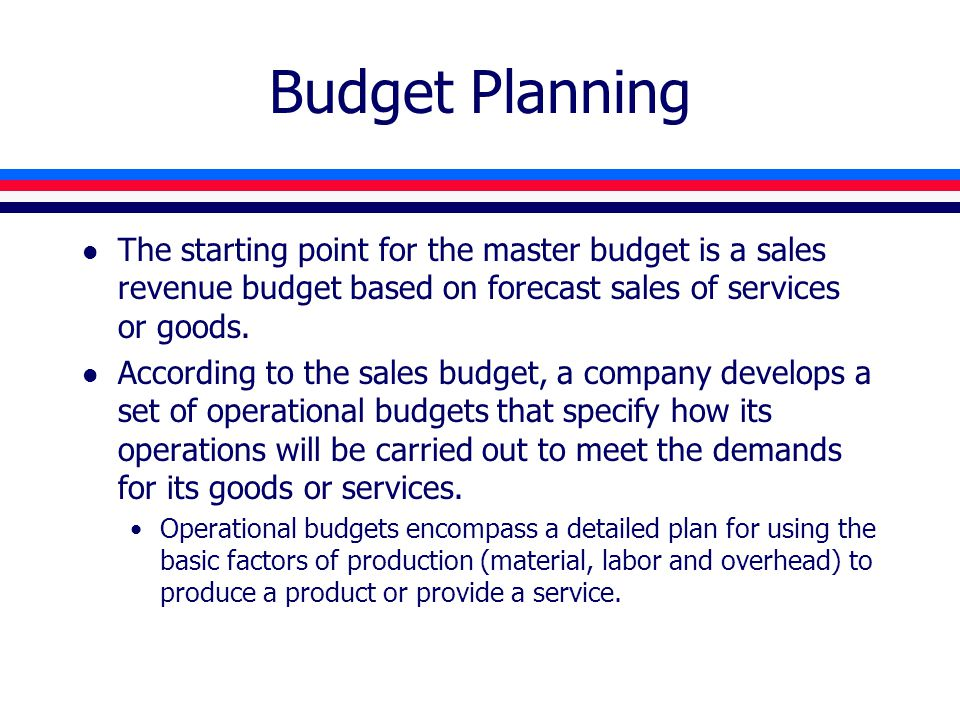 Budget Planning l The starting point for the master budget is a sales revenue budget based on forecast sales of services or goods. l According to the