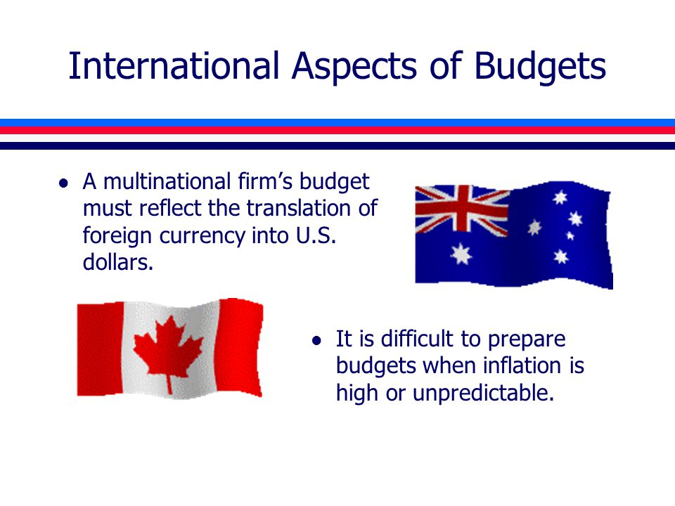 International Aspects of Budgets l A multinational firm's budget must reflect the translation of foreign currency into U.S. dollars. l It is difficult
