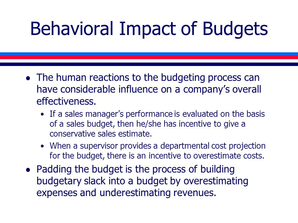 Behavioral Impact of Budgets l The human reactions to the budgeting process can have considerable influence on a company's overall effectiveness. If a