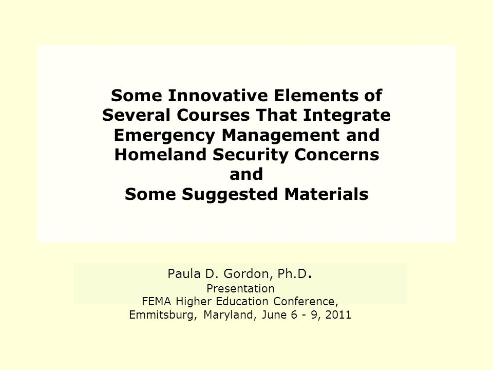 Some Innovative Elements of Several Courses That Integrate Emergency Management and Homeland Security Concerns and Some Suggested Materials Paula D.