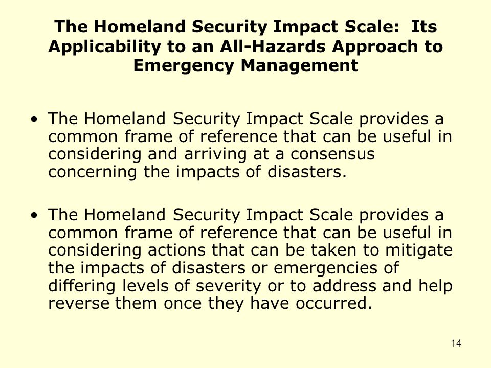 The Homeland Security Impact Scale: Its Applicability to an All-Hazards Approach to Emergency Management The Homeland Security Impact Scale provides a common frame of reference that can be useful in considering and arriving at a consensus concerning the impacts of disasters.