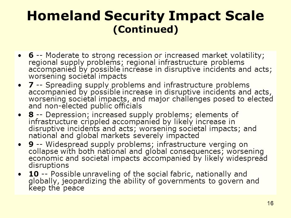 Homeland Security Impact Scale (Continued) 6 -- Moderate to strong recession or increased market volatility; regional supply problems; regional infrastructure problems accompanied by possible increase in disruptive incidents and acts; worsening societal impacts 7 -- Spreading supply problems and infrastructure problems accompanied by possible increase in disruptive incidents and acts, worsening societal impacts, and major challenges posed to elected and non-elected public officials 8 -- Depression; increased supply problems; elements of infrastructure crippled accompanied by likely increase in disruptive incidents and acts; worsening societal impacts; and national and global markets severely impacted 9 -- Widespread supply problems; infrastructure verging on collapse with both national and global consequences; worsening economic and societal impacts accompanied by likely widespread disruptions 10 -- Possible unraveling of the social fabric, nationally and globally, jeopardizing the ability of governments to govern and keep the peace 16