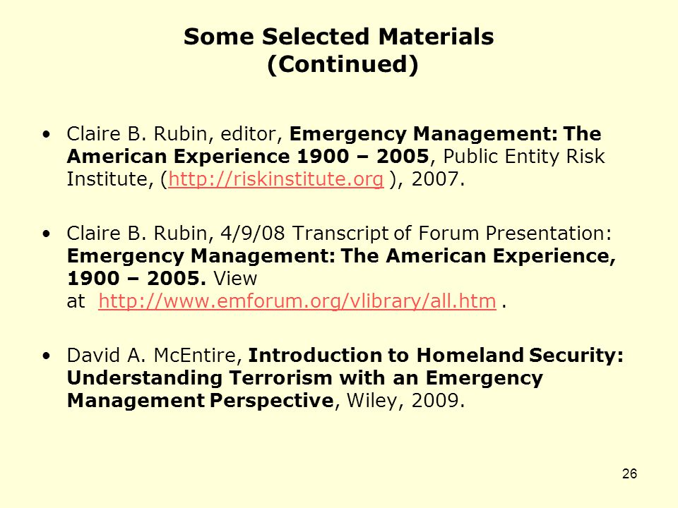 Some Selected Materials (Continued) Claire B. Rubin, editor, Emergency Management: The American Experience 1900 – 2005, Public Entity Risk Institute,