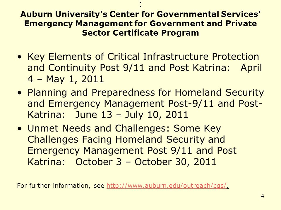 : Auburn University's Center for Governmental Services' Emergency Management for Government and Private Sector Certificate Program Key Elements of Critical Infrastructure Protection and Continuity Post 9/11 and Post Katrina: April 4 – May 1, 2011 Planning and Preparedness for Homeland Security and Emergency Management Post-9/11 and Post- Katrina: June 13 – July 10, 2011 Unmet Needs and Challenges: Some Key Challenges Facing Homeland Security and Emergency Management Post 9/11 and Post Katrina: October 3 – October 30, 2011 For further information, see http://www.auburn.edu/outreach/cgs/.http://www.auburn.edu/outreach/cgs/ 4