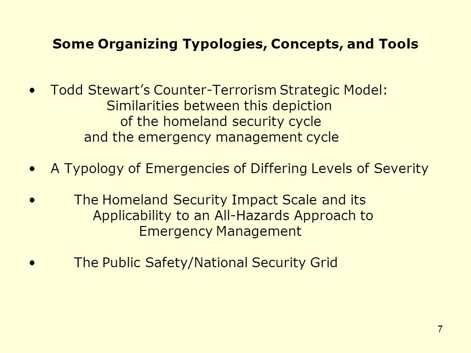 Some Organizing Typologies, Concepts, and Tools Todd Stewart's Counter-Terrorism Strategic Model: Similarities between this depiction of the homeland security cycle and the emergency management cycle A Typology of Emergencies of Differing Levels of Severity The Homeland Security Impact Scale and its Applicability to an All-Hazards Approach to Emergency Management The Public Safety/National Security Grid 7