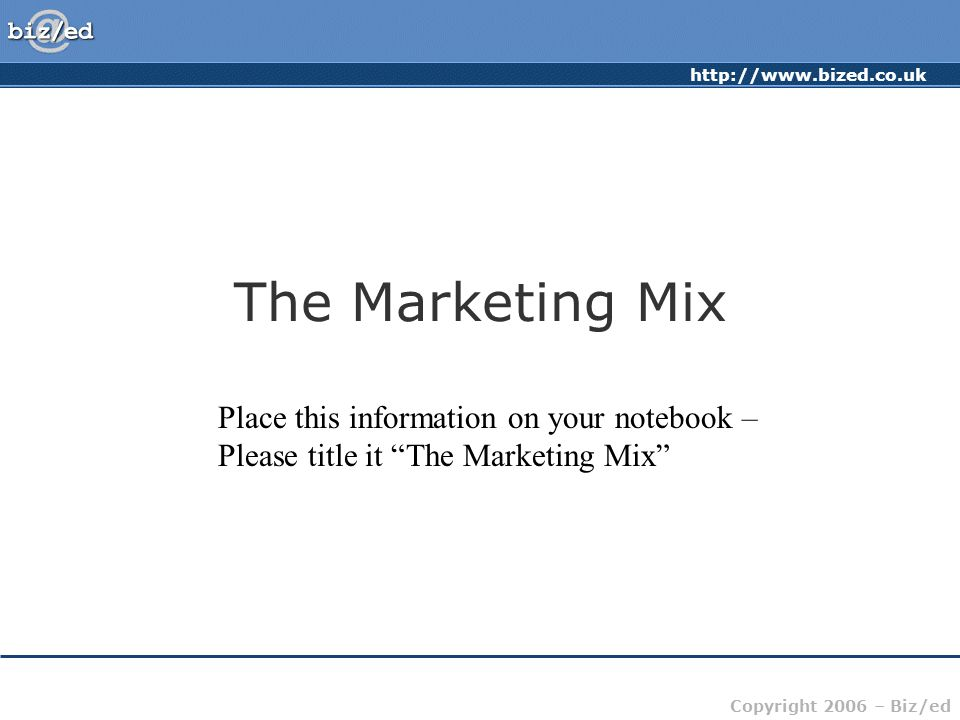http://www.bized.co.uk Copyright 2006 – Biz/ed The Marketing Mix Place this information on your notebook – Please title it The Marketing Mix