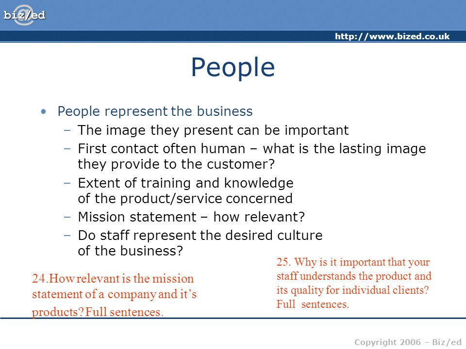 http://www.bized.co.uk Copyright 2006 – Biz/ed People People represent the business –The image they present can be important –First contact often human – what is the lasting image they provide to the customer.