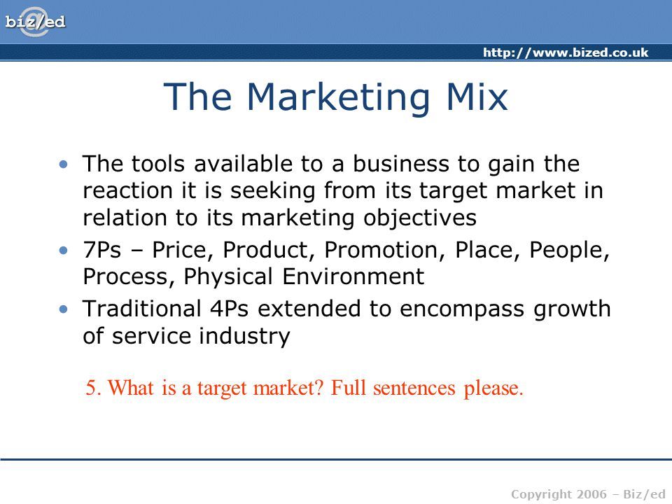http://www.bized.co.uk Copyright 2006 – Biz/ed The Marketing Mix The tools available to a business to gain the reaction it is seeking from its target market in relation to its marketing objectives 7Ps – Price, Product, Promotion, Place, People, Process, Physical Environment Traditional 4Ps extended to encompass growth of service industry 5.