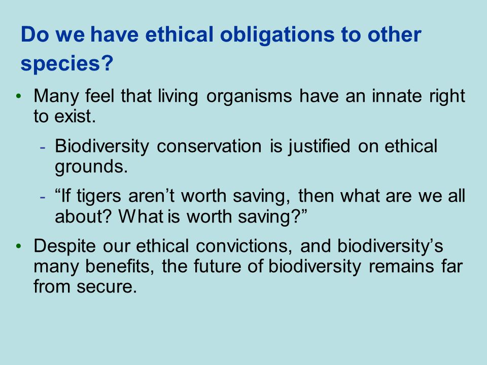 Do we have ethical obligations to other species? Many feel that living organisms have an innate right to exist. - Biodiversity conservation is justifi