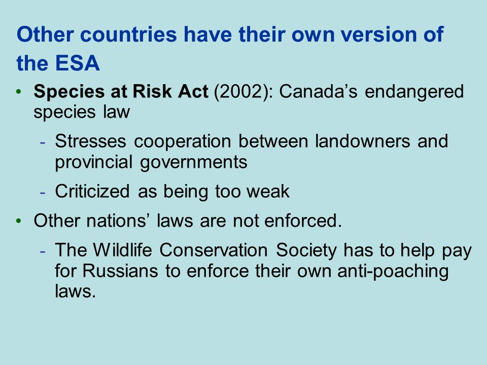 Other countries have their own version of the ESA Species at Risk Act (2002): Canada's endangered species law - Stresses cooperation between landowner
