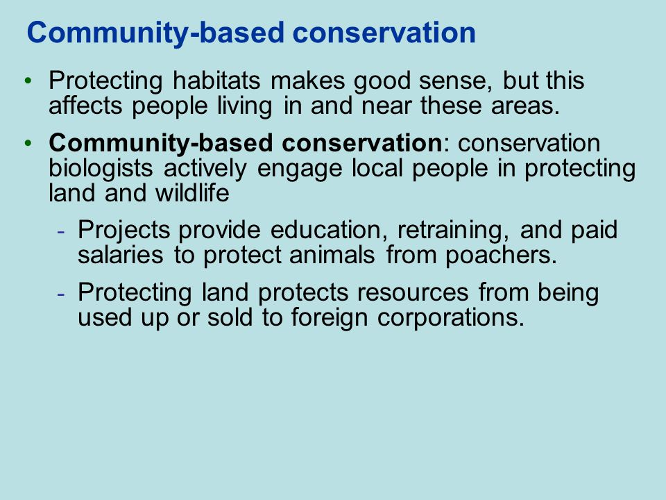 Community-based conservation Protecting habitats makes good sense, but this affects people living in and near these areas. Community-based conservatio
