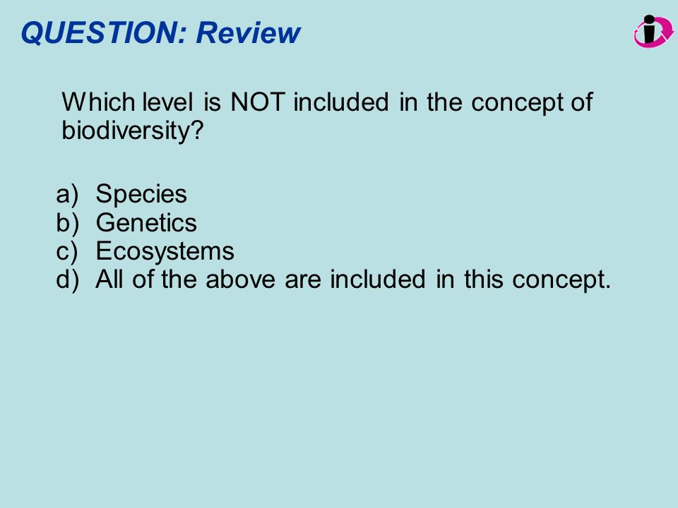 QUESTION: Review Which level is NOT included in the concept of biodiversity? a)Species b)Genetics c)Ecosystems d)All of the above are included in this