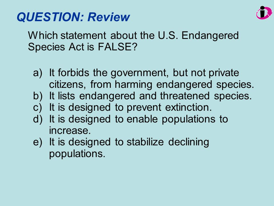 QUESTION: Review Which statement about the U.S. Endangered Species Act is FALSE? a)It forbids the government, but not private citizens, from harming e