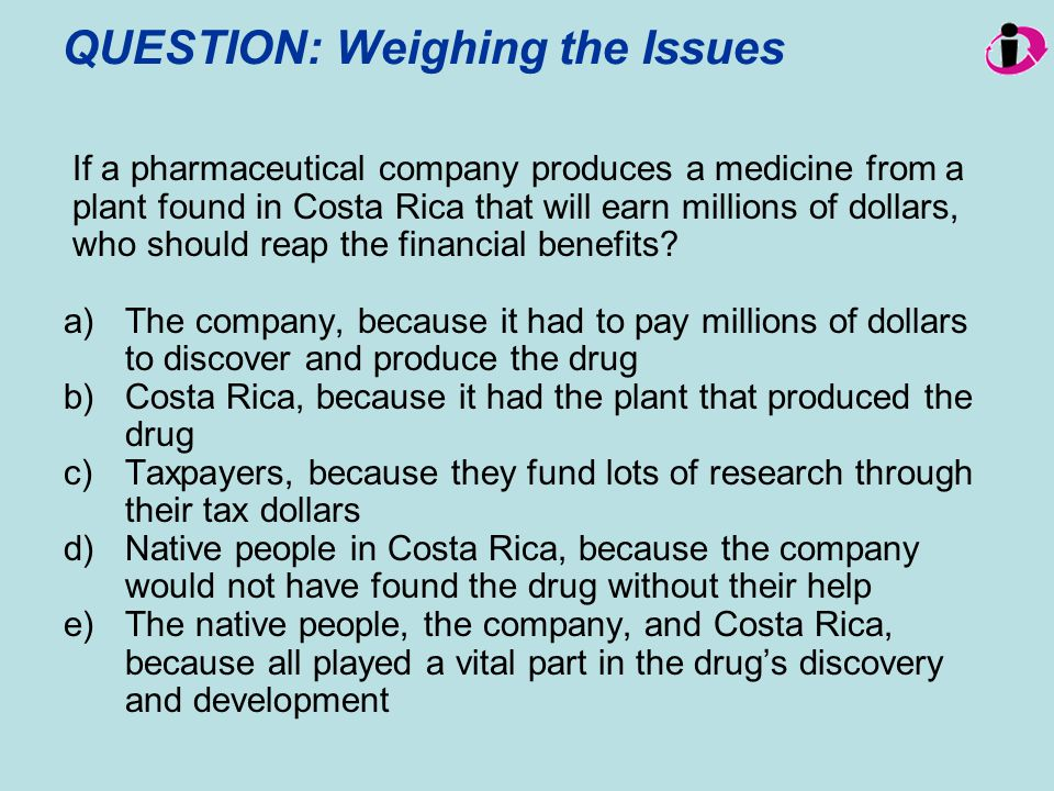 QUESTION: Weighing the Issues If a pharmaceutical company produces a medicine from a plant found in Costa Rica that will earn millions of dollars, who