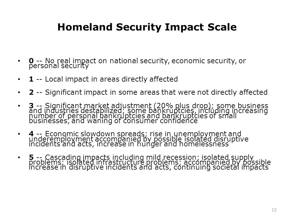 Homeland Security Impact Scale 0 -- No real impact on national security, economic security, or personal security 1 -- Local impact in areas directly affected 2 -- Significant impact in some areas that were not directly affected 3 -- Significant market adjustment (20% plus drop); some business and industries destabilized; some bankruptcies, including increasing number of personal bankruptcies and bankruptcies of small businesses, and waning of consumer confidence 4 -- Economic slowdown spreads; rise in unemployment and underemployment accompanied by possible isolated disruptive incidents and acts, increase in hunger and homelessness 5 -- Cascading impacts including mild recession; isolated supply problems; isolated infrastructure problems; accompanied by possible increase in disruptive incidents and acts, continuing societal impacts 13