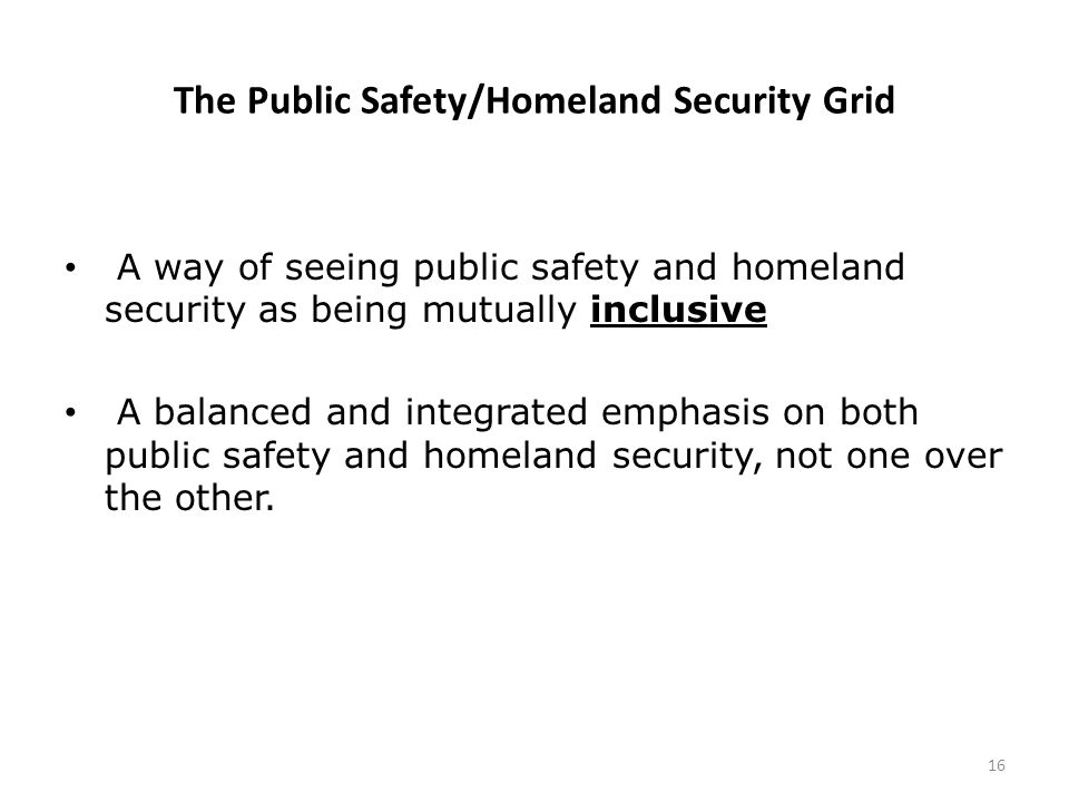 The Public Safety/Homeland Security Grid A way of seeing public safety and homeland security as being mutually inclusive A balanced and integrated emphasis on both public safety and homeland security, not one over the other.