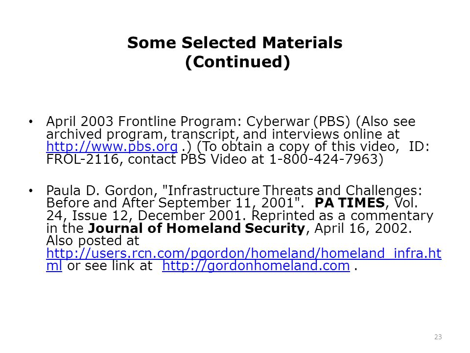 Some Selected Materials (Continued) April 2003 Frontline Program: Cyberwar (PBS) (Also see archived program, transcript, and interviews online at http://www.pbs.org.) (To obtain a copy of this video, ID: FROL-2116, contact PBS Video at 1-800-424-7963) http://www.pbs.org Paula D.