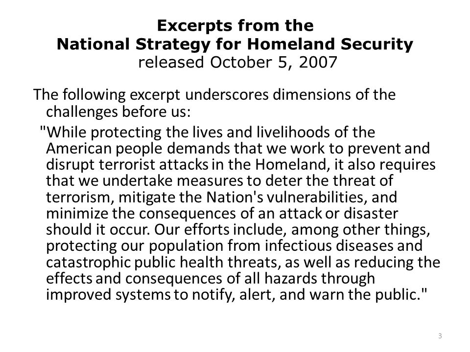 Excerpts from the National Strategy for Homeland Security released October 5, 2007 The following excerpt underscores dimensions of the challenges before us: While protecting the lives and livelihoods of the American people demands that we work to prevent and disrupt terrorist attacks in the Homeland, it also requires that we undertake measures to deter the threat of terrorism, mitigate the Nation s vulnerabilities, and minimize the consequences of an attack or disaster should it occur.