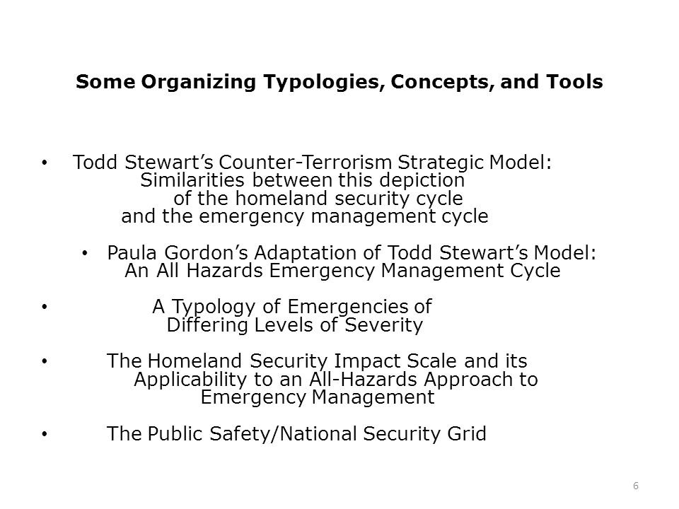 Some Organizing Typologies, Concepts, and Tools Todd Stewart's Counter-Terrorism Strategic Model: Similarities between this depiction of the homeland security cycle and the emergency management cycle Paula Gordon's Adaptation of Todd Stewart's Model: An All Hazards Emergency Management Cycle A Typology of Emergencies of Differing Levels of Severity The Homeland Security Impact Scale and its Applicability to an All-Hazards Approach to Emergency Management The Public Safety/National Security Grid 6