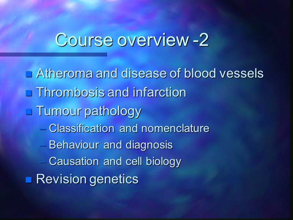 Course overview -2 n Atheroma and disease of blood vessels n Thrombosis and infarction n Tumour pathology –Classification and nomenclature –Behaviour
