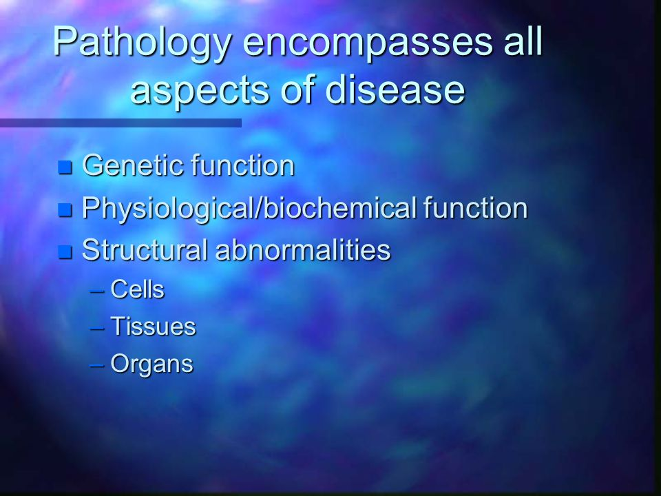 Pathology encompasses all aspects of disease n Genetic function n Physiological/biochemical function n Structural abnormalities –Cells –Tissues –Organs