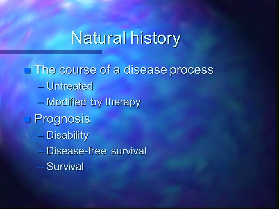 Natural history n The course of a disease process –Untreated –Modified by therapy n Prognosis –Disability –Disease-free survival –Survival
