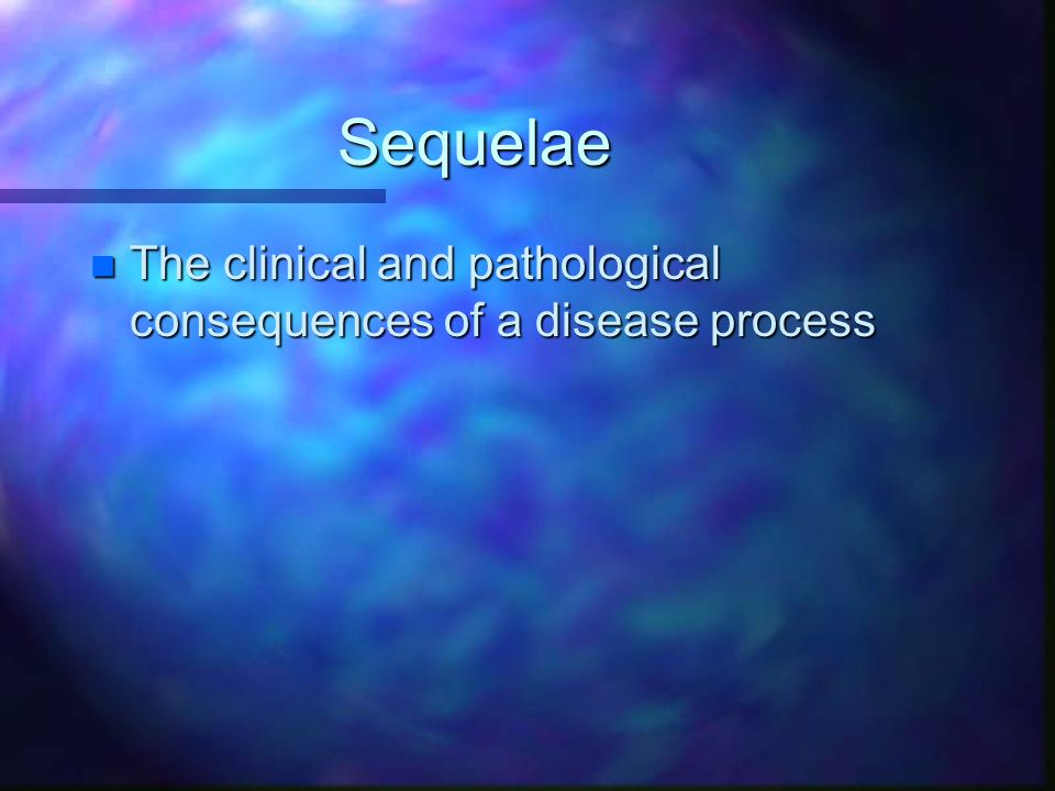 Sequelae n The clinical and pathological consequences of a disease process