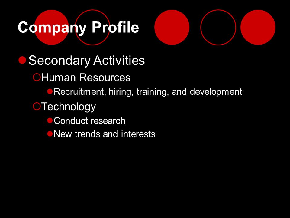 Company Profile Secondary Activities  Human Resources Recruitment, hiring, training, and development  Technology Conduct research New trends and int