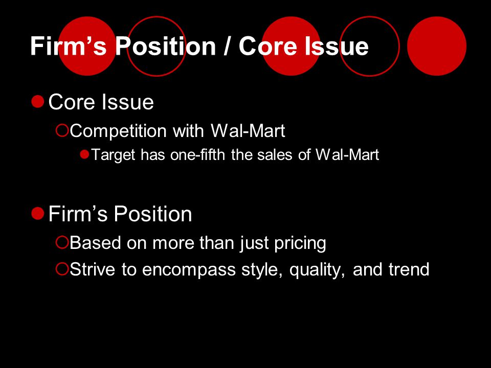 Firm's Position / Core Issue Core Issue  Competition with Wal-Mart Target has one-fifth the sales of Wal-Mart Firm's Position  Based on more than ju