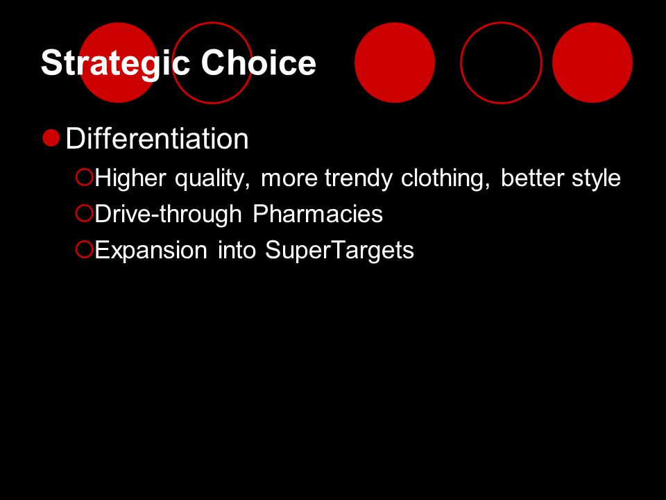 Strategic Choice Differentiation  Higher quality, more trendy clothing, better style  Drive-through Pharmacies  Expansion into SuperTargets