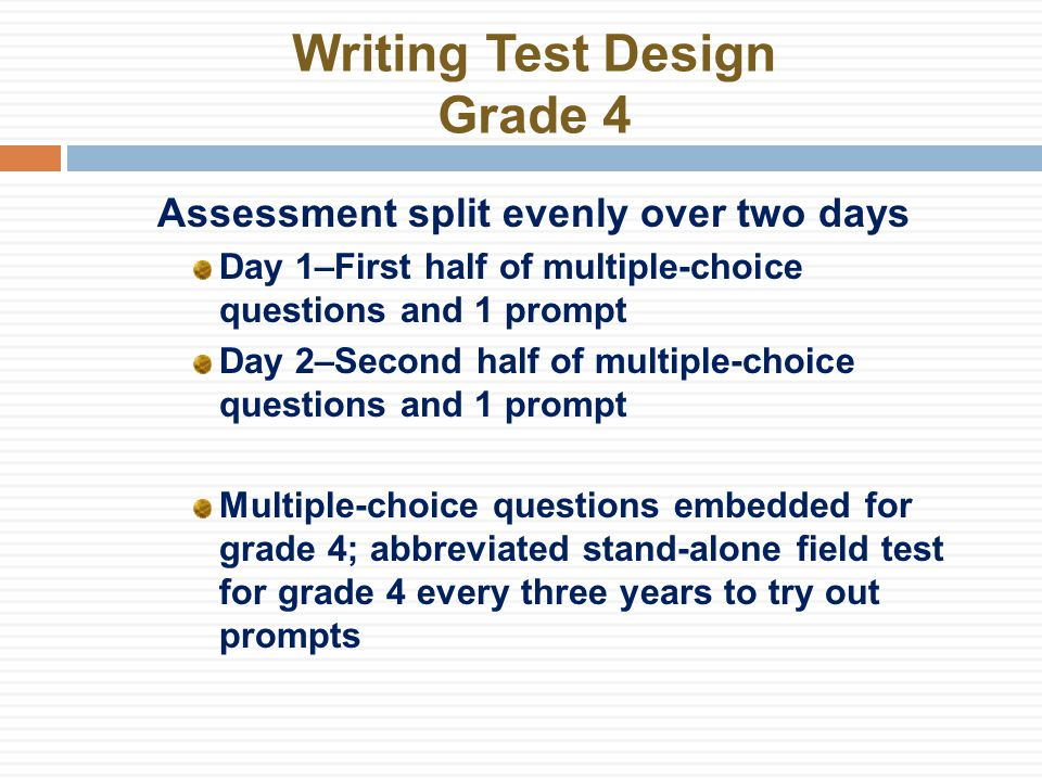 Writing Test Design Grade 4 Assessment split evenly over two days Day 1–First half of multiple-choice questions and 1 prompt Day 2–Second half of multiple-choice questions and 1 prompt Multiple-choice questions embedded for grade 4; abbreviated stand-alone field test for grade 4 every three years to try out prompts